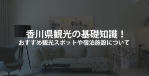 香川県観光の基礎知識!おすすめ観光スポットや宿泊施設について